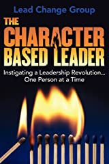 The Character-Based Leader: Instigating a Leadership Revolution...One Person at a Time Paperback