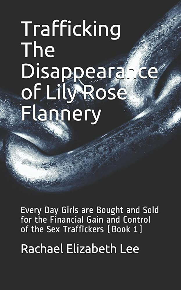 飼い慣らす花瓶テストTrafficking The Disappearance of Lily Rose Flannery: Every Day Girls are Bought and Sold for the Financial Gain and Control of the Sex Traffickers (Book 1)