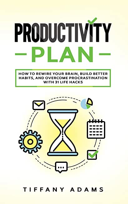 Productivity Plan: How To Rewire Your Brain, Build Better Habits, And Overcome Procrastination With 31 Life Hacks (English Edition)