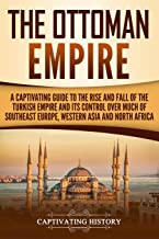 The Ottoman Empire: A Captivating Guide to the Rise and Fall of the Turkish Empire and its Control Over Much of Southeast Europe, Western Asia, and North Africa