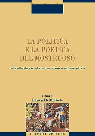 La politica e la poetica del mostruoso nella letteratura e nella cultura inglese e angloamericana: a cura di Laura Di Michele (Critica e letteratura)