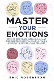 Master Your Emotions: Develop Emotional Intelligence and Discover the Essential Rules of When and How to Control Your Feel...