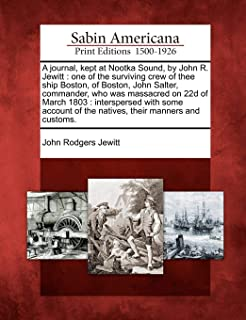 A Journal, Kept at Nootka Sound, by John R. Jewitt: One of the Surviving Crew of Thee Ship Boston, of Boston, John Salter, Commander, Who Was Massacred on 22d of March 1803: Interspersed with Some Account of the Natives, Their Manners and Customs.