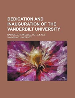 Dedication and Inauguration of the Vanderbilt University; Nashville, Tennessee, Oct. 3,4, 1875