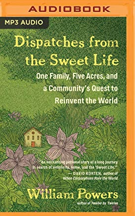 Dispatches from the Sweet Life: One Family, Five Acres, and a Communitys Quest to Reinvent the World