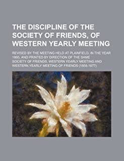 The Discipline of the Society of Friends, of Western Yearly Meeting; Revised by the Meeting Held at Plainfield, in the Yea...