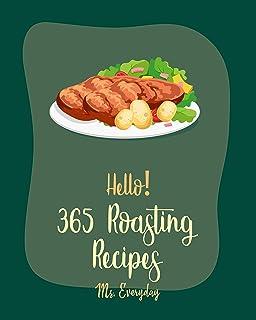 Hello! 365 Roasting Recipes: Best Roasting Cookbook Ever For Beginners [Lamb Cookbook, Roasted Vegetable Cookbook, Chicken...