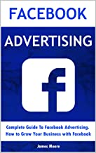 Facebook Advertising: Complete Guide To Facebook Advertising. How to Grow Your Business with Facebook