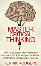 Master Critical Thinking: Think Intelligently, Improve Decision Making Skills, Solve Complex Problems, and Upgrade the Quality of Your Life (English Edition)