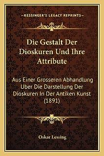 Die Gestalt Der Dioskuren Und Ihre Attribute: Aus Einer Grosseren Abhandlung Uber Die Darstellung Der Dioskuren In Der Ant...