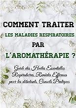 Comment traiter les maladies respiratoires par l'aromathérapie ?: Guide des Huiles Essentielles Respiratoires, Remèdes Efficaces pour les débutants, Conseils Pratiques (French Edition)