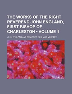 The Works of the Right Reverend John England, First Bishop of Charleston (Volume 1)