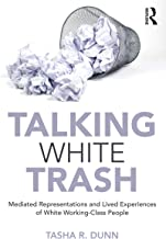 Talking White Trash: Mediated Representations and Lived Experiences of White Working-Class People (Writing Lives: Ethnographic Narratives)