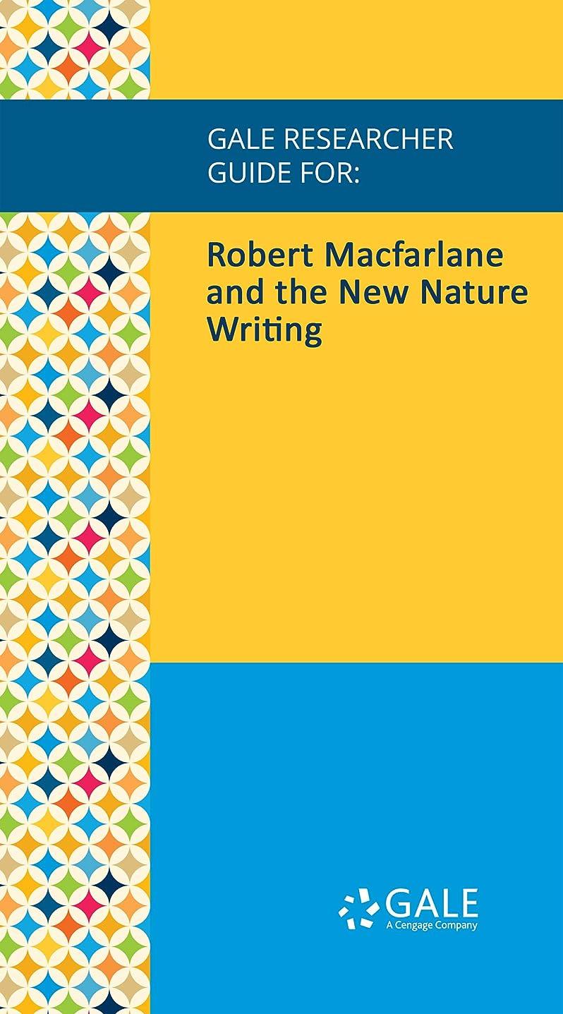 アドバイスピンチ相談Gale Researcher Guide for: Robert Macfarlane and the New Nature Writing (English Edition)