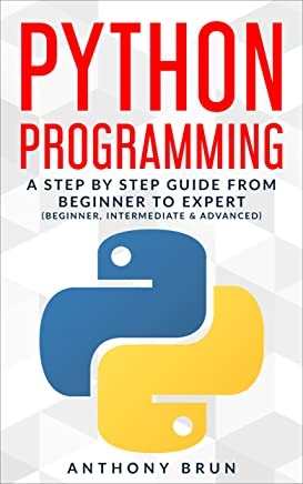 Python Programming: A Step By Step Guide From Beginner To Expert (Beginner, Intermediate & Advanced)