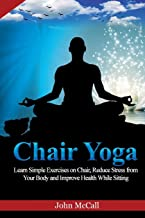 Chair Yoga: Learn Simple Exercises on Chair, Reduce Stress from Your Body and  Improve Health While Sitting