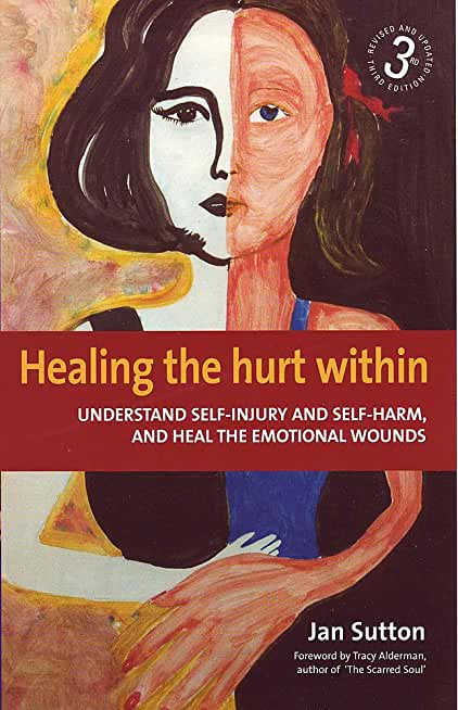 Healing the Hurt Within 3rd Edition: Understanding Self-Injury and Self-Harm, and Heal the Emotional Wounds