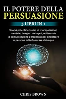 Il Potere della Persuasione: 3 Libri in 1: Scopri potenti tecniche di manipolazione mentale, i segreti della pnl, utilizza...