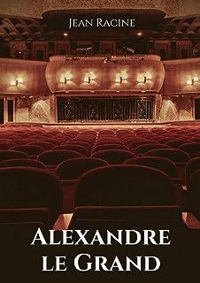 Alexandre le Grand: Tragédie en cinq actes de Jean Racine
