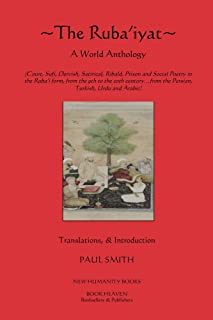 The Ruba'iyat: A World Anthology:   Court, Sufi, Dervish, Satirical, Ribald, Prison and Social Poetry in the Ruba'i form, from the 9th to the 20th century… from the Persian, Turkish, Urdu and Arabic