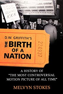 D.W. Griffith's The Birth of a Nation: A History of 'The Most Controversial Motion Picture of All Time'
