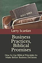Business Practices, Biblical Promises: How to Use Biblical Principles to Make Better Business Decisions