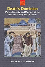Death's Dominion: Power, Identity and Memory at the Fourth-century Martyr Shrine (Studies in Ancient Religion and Culture)