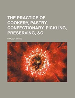 The Practice of Cookery, Pastry, Confectionary, Pickling, Preserving, &C