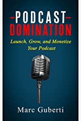 Podcast Domination: Launch, Grow, and Monetize Your Podcast (Grow Your Influence Series) Kindle Edition