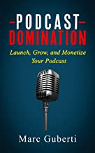 Podcast Domination: Launch, Grow, and Monetize Your Podcast (Grow Your Influence Series Book 2)