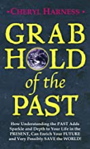 Grab Hold of the Past: How Understanding the PAST Adds Sparkle and Depth to Your Life in the PRESENT, Can Enrich Your FUTU...