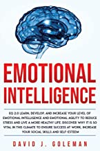 EMOTIONAL INTELLIGENCE: EQ 2.0 Learn, Develop, And Increase Your Level Of Emotional Intelligence And Emotional Agility To Reduce Stress And Live A More Healthy Life