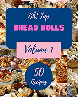 Oh! Top 50 Bread Rolls Recipes Volume 1: Welcome to Bread Rolls Cookbook