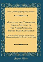 Minutes of the Thirteenth Annual Meeting of the North Carolina Baptist State Convention: Held at Boiling Spring Camp-Ground, Henderson County, N. C., Oct. 13-17, 1843 (Classic Reprint)