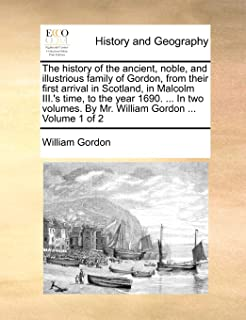 The history of the ancient, noble, and illustrious family of Gordon, from their first arrival in Scotland, in Malcolm II...