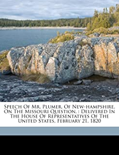Speech of Mr. Plumer, of New-Hampshire, on the Missouri Question,: Delivered in the House of Representatives of the United...