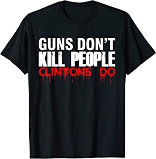 Guns Don't Kill People Clintons Do T SHirt - Trump T Shirt