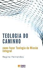 Teologia do Caminho: como fazer Teologia da Missão Integral
