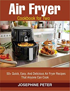 AIR FRYER COOKBOOK FOR 2: 50+ QUICK, EASY, AND DELICIOUS AIR FRYER RECIPES THAT ANYONE CAN COOK