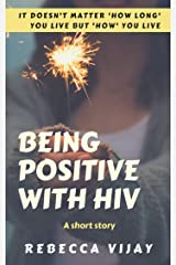 Being Positive With HIV - a short story: It doesn't matter 'how long' you live but 'how' you live (Journeys of Life Book 1) Kindle Edition