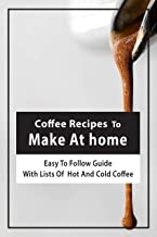 Coffee Recipes To Make At home: Easy-To-Follow Guide With Lists Of Hot And Cold Coffee: Coffee Recipes With Instant Coffee