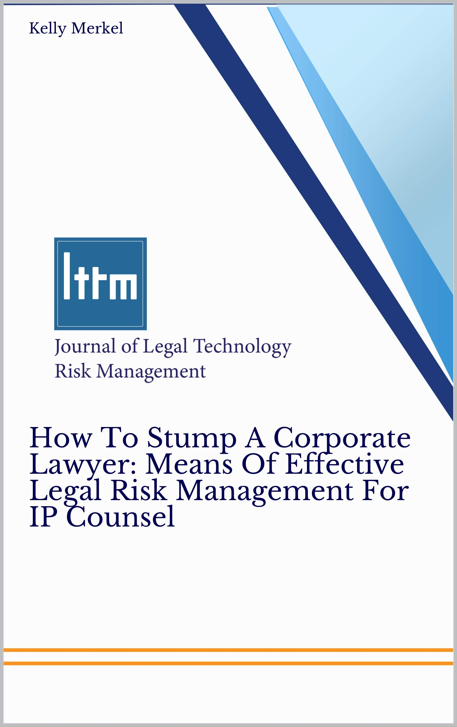 How To Stump A Corporate Lawyer: Means Of Effective Legal Risk Management For IP Counsel: Journal of Legal Technology Risk Management
