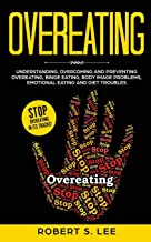 Overeating: Understanding, Overcoming and Preventing Overeating, Binge Eating, Body Image Problems, Emotional Eating and Diet Troubles