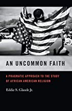 An Uncommon Faith: A Pragmatic Approach to the Study of African American Religion (George H. Shriver Lecture Series in Religion in American History Ser.)