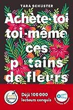Achète-toi toi-même ces p*tain de fleurs: Et autres rituels pour prendre sa vie en main. Par quelqu'un qui est passé par là