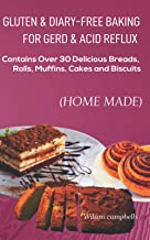 GLUTEN AND DIARY-FREE BAKING FOR GERD & ACID REFLUX: Contains Over 30 Delicious Breads, Rolls, Muffins, Cakes and Biscuits
