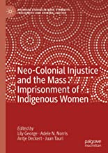 Neo-Colonial Injustice and the Mass Imprisonment of Indigenous Women (Palgrave Studies in Race, Ethnicity, Indigeneity and...