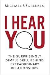 I Hear You: The Surprisingly Simple Skill Behind Extraordinary Relationships Kindle Edition
