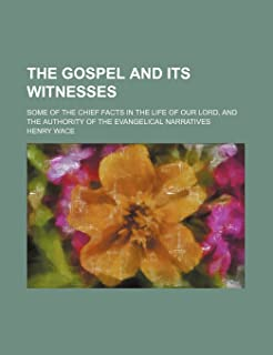 The Gospel and Its Witnesses; Some of the Chief Facts in the Life of Our Lord, and the Authority of the Evangelical Narrat...
