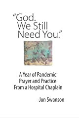 God. We Still Need You.: A Year of Pandemic Prayer and Practice From a Hospital Chaplain Kindle Edition